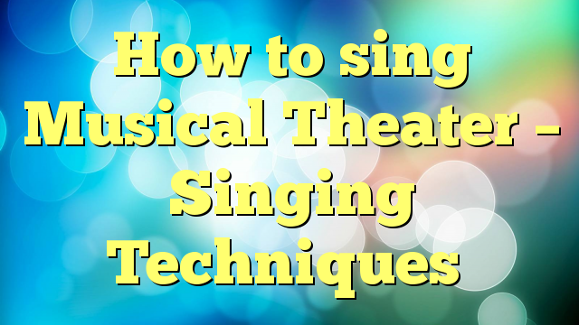 How to sing Musical Theater – Singing Techniques