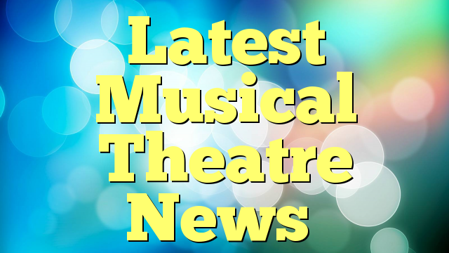 Latest Musical Theatre News