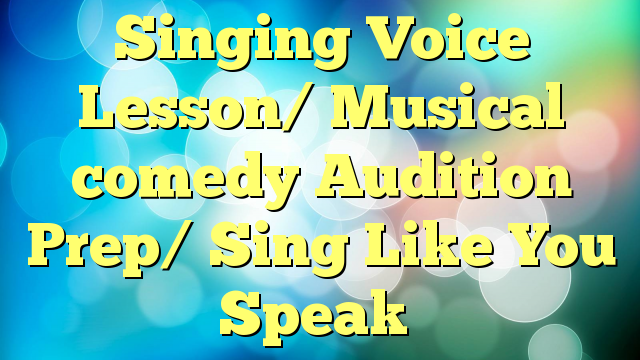 Singing Voice Lesson/ Musical comedy Audition Prep/ Sing Like You Speak