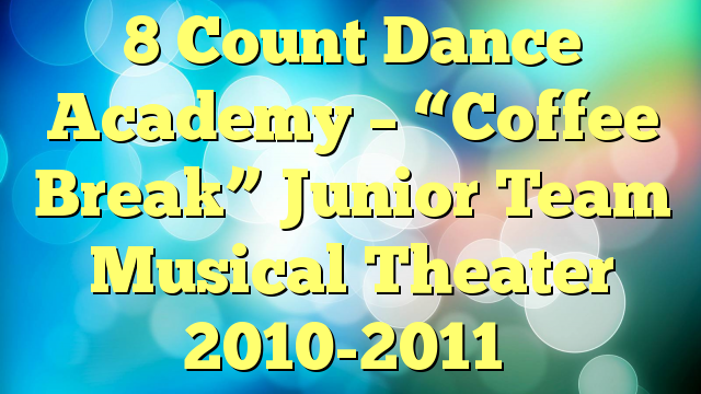 "8 Count Dance Academy – ""Coffee Break"" Junior Team Musical Theater 2010-2011"