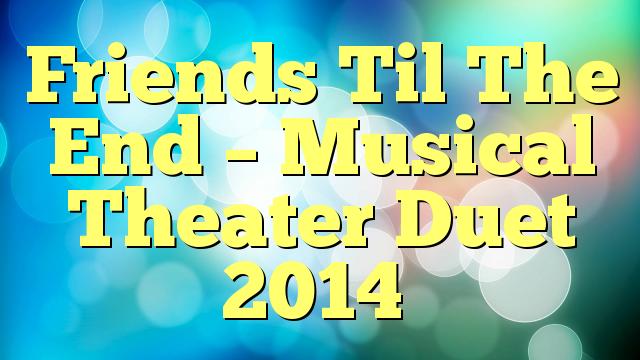 Friends Til The End – Musical Theater Duet 2014