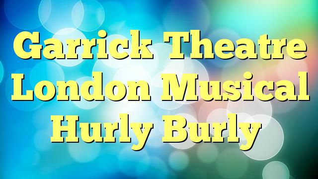 Garrick Theatre London Musical Hurly Burly