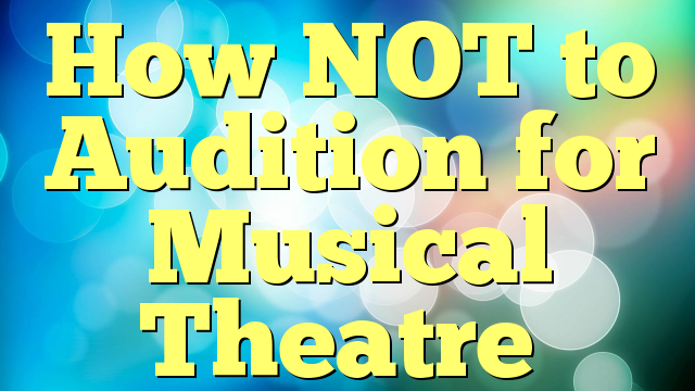 How NOT to Audition for Musical Theatre