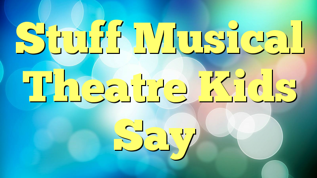 Stuff Musical Theatre Kids Say