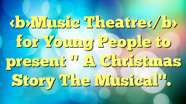 Music Theatre for Young People to present '' A Christmas Story The Musical''.