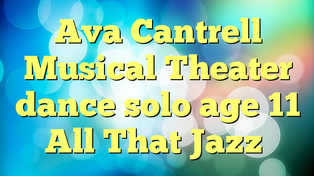 Ava Cantrell Musical Theater dance solo age 11 All That Jazz