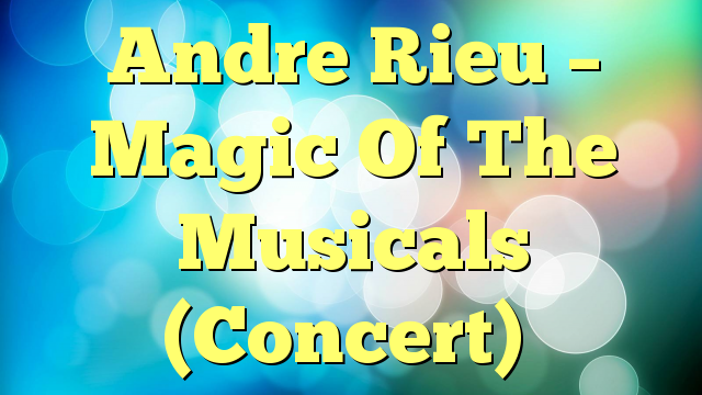 Andre Rieu – Magic Of The Musicals (Concert)
