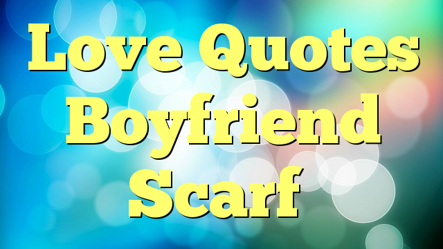 Love Quotes Boyfriend Scarf