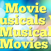 Movie Musicals Vs Musical Movies