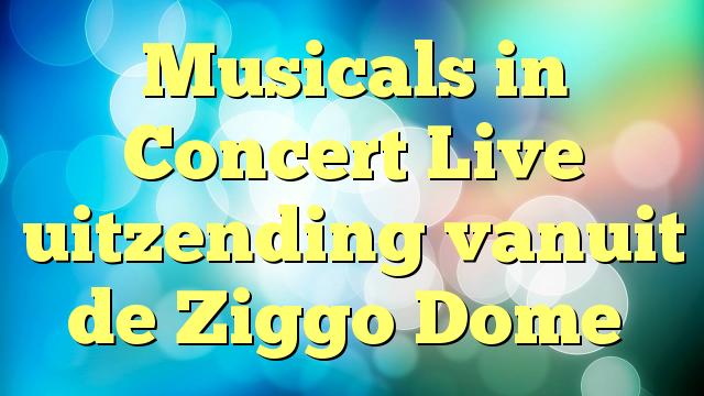 Musicals in Concert Live uitzending vanuit de Ziggo Dome