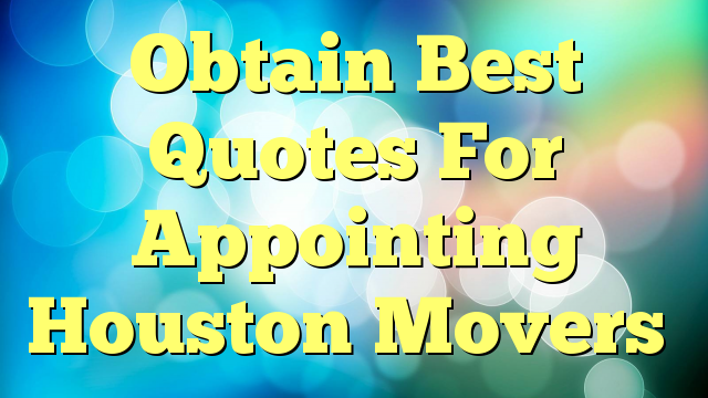 Obtain Best Quotes For Appointing Houston Movers