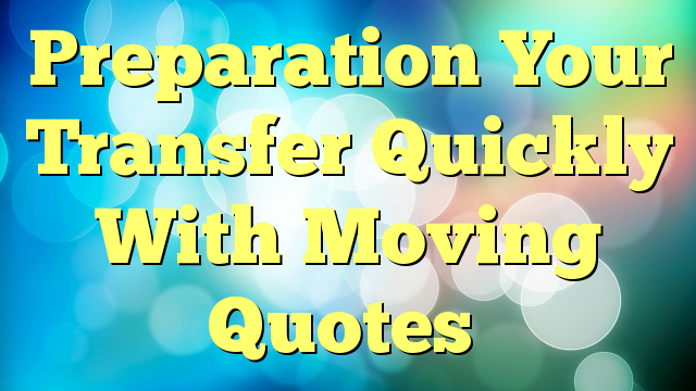 Preparation Your Transfer Quickly With Moving Quotes