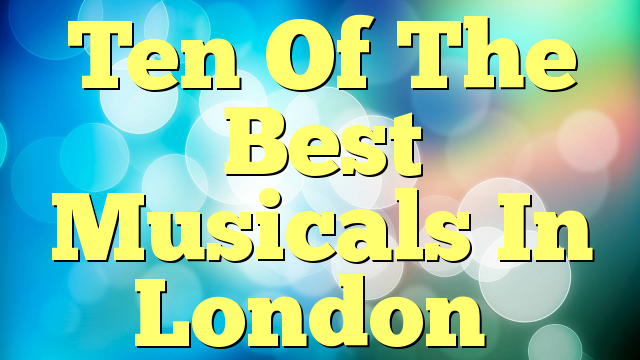 Ten Of The Best Musicals In London