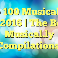 Top 100 Musical.lys of 2016 | The Best Musical.ly Compilations