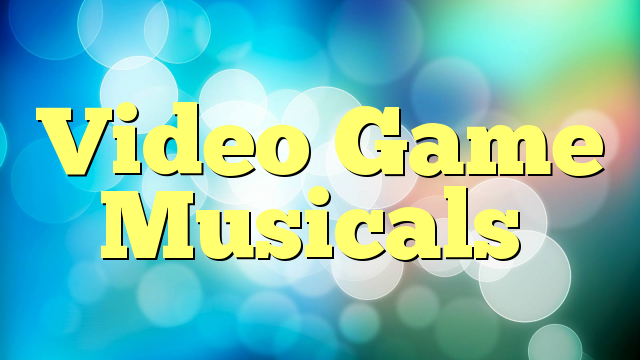 Video Game Musicals