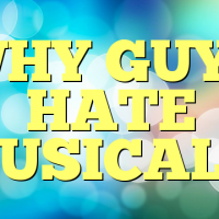 WHY GUYS HATE MUSICALS