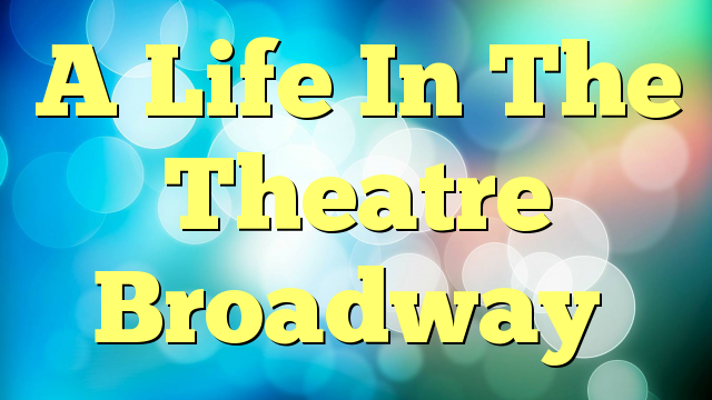 A Life In The Theatre Broadway
