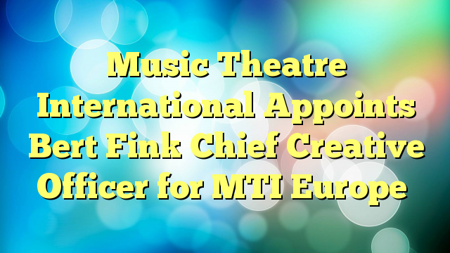 Music Theatre International Appoints Bert Fink Chief Creative Officer for MTI Europe