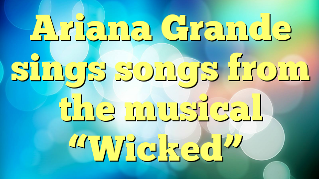 """Ariana Grande sings songs from the musical """"Wicked"""""""