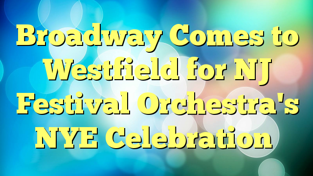 Broadway Comes to Westfield for NJ Festival Orchestra's NYE Celebration