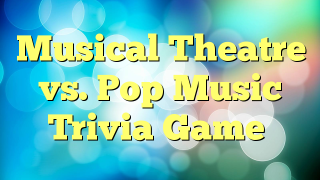 Musical Theatre vs. Pop Music Trivia Game