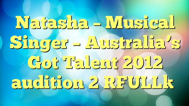 Natasha – Musical Singer – Australia's Got Talent 2012 audition 2 [FULL]