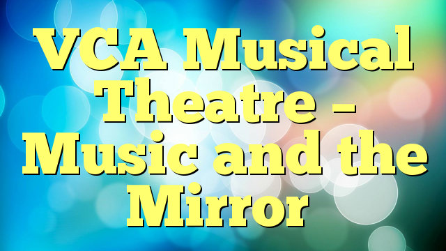 VCA Musical Theatre – Music and the Mirror