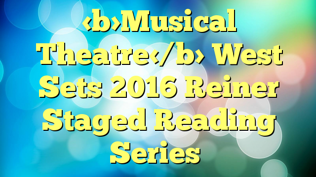 Musical Theatre West Sets 2016 Reiner Staged Reading Series
