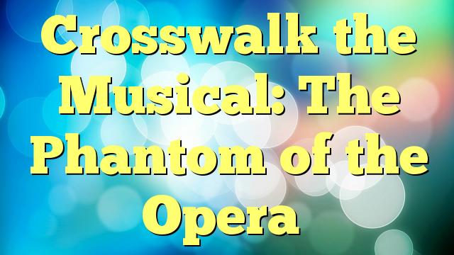Crosswalk the Musical: The Phantom of the Opera