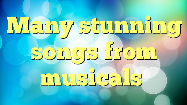 Many stunning songs from musicals