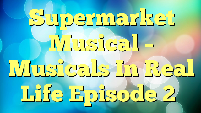 Supermarket Musical – Musicals In Real Life Episode 2
